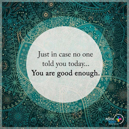 You are good enough. Never forget it.